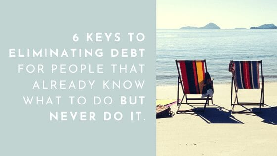 6 KEYS TO ELIMINATING DEBT FOR PEOPLE THAT ALREADY KNOW WHAT TO DO BUT NEVER DO IT.